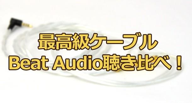 最高級ケーブルBeat Audio 聴き比べ!